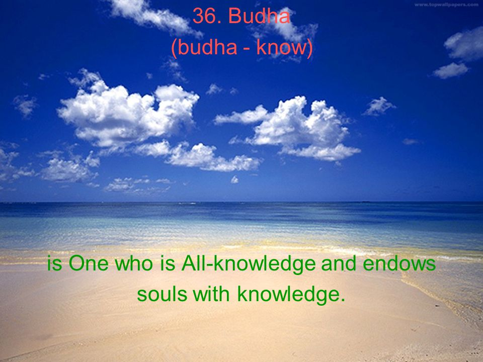 36. Budha (budha - know) is One who is All-knowledge and endows souls with knowledge.