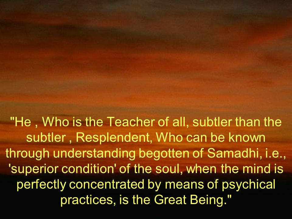 He, Who is the Teacher of all, subtler than the subtler, Resplendent, Who can be known through understanding begotten of Samadhi, i.e., superior condition of the soul, when the mind is perfectly concentrated by means of psychical practices, is the Great Being.