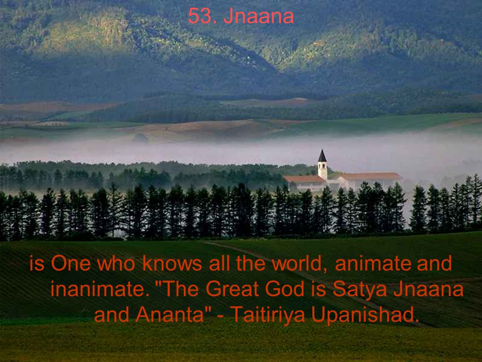 53. Jnaana is One who knows all the world, animate and inanimate.