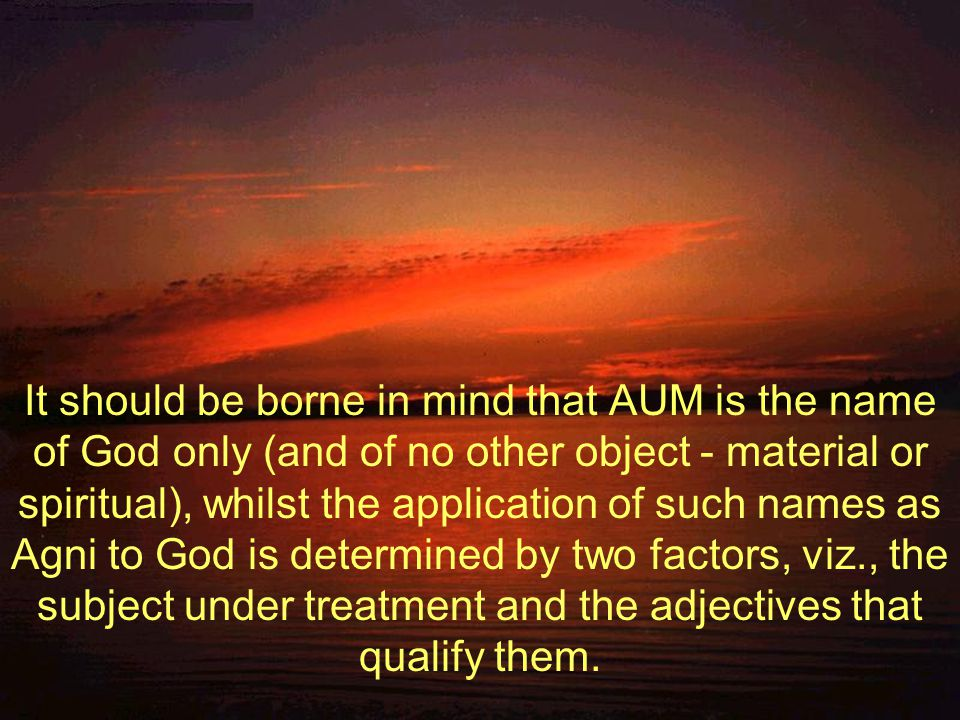 It should be borne in mind that AUM is the name of God only (and of no other object - material or spiritual), whilst the application of such names as Agni to God is determined by two factors, viz., the subject under treatment and the adjectives that qualify them.