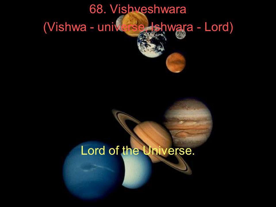 68. Vishveshwara (Vishwa - universe, Ishwara - Lord) Lord of the Universe.