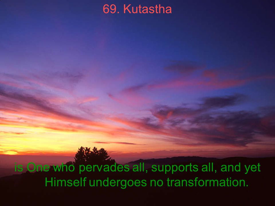 69. Kutastha is One who pervades all, supports all, and yet Himself undergoes no transformation.