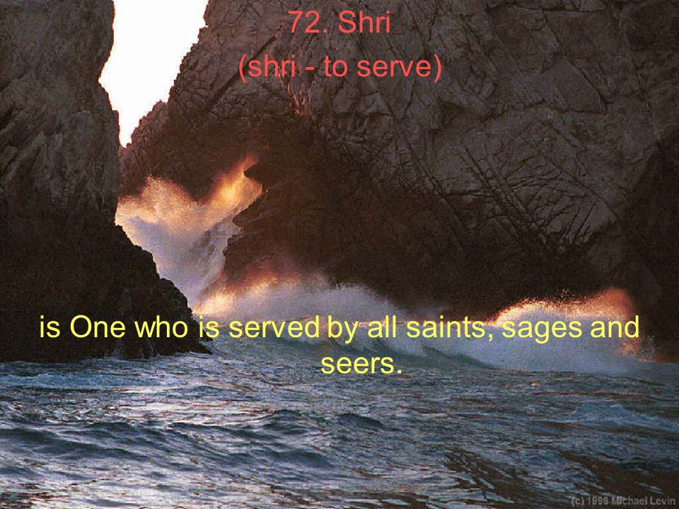 72. Shri (shri - to serve) is One who is served by all saints, sages and seers.