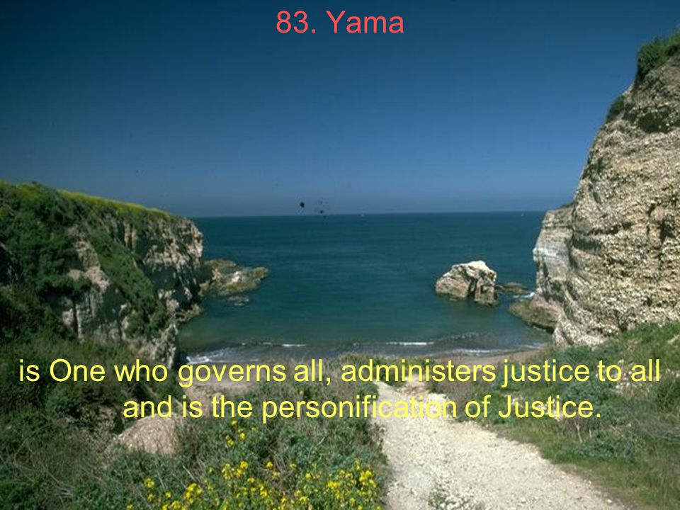 83. Yama is One who governs all, administers justice to all and is the personification of Justice.
