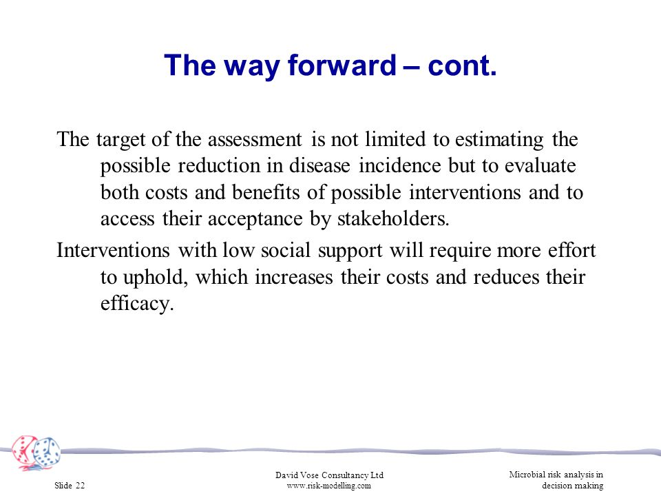Slide 22 David Vose Consultancy Ltd www.risk-modelling.com Microbial risk analysis in decision making The target of the assessment is not limited to estimating the possible reduction in disease incidence but to evaluate both costs and benefits of possible interventions and to access their acceptance by stakeholders.