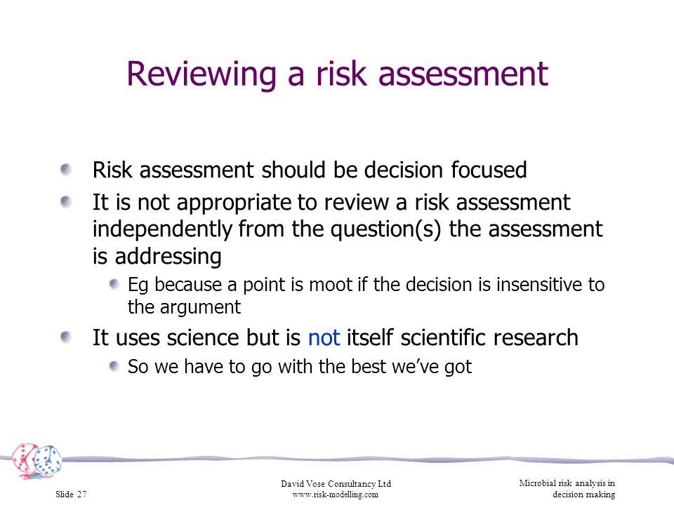 Slide 27 David Vose Consultancy Ltd www.risk-modelling.com Microbial risk analysis in decision making Reviewing a risk assessment Risk assessment shou