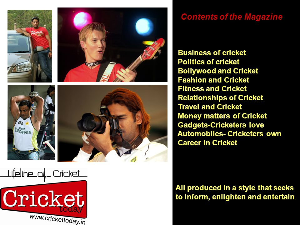 Contents of the Magazine Business of cricket Politics of cricket Bollywood and Cricket Fashion and Cricket Fitness and Cricket Relationships of Cricke