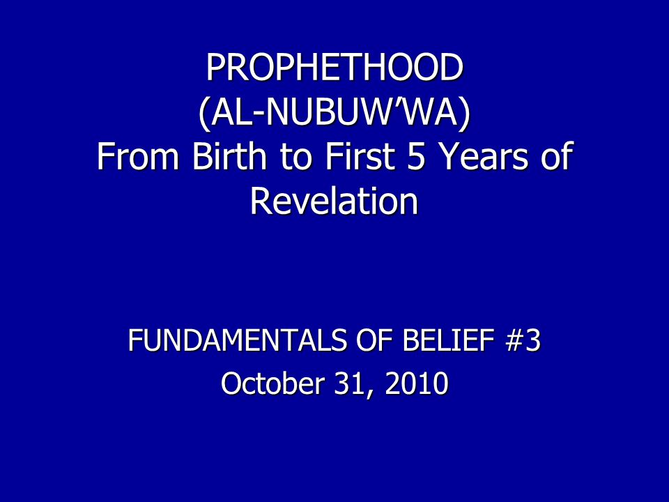 PROPHETHOOD (AL-NUBUW'WA) From Birth to First 5 Years of Revelation FUNDAMENTALS OF BELIEF #3 October 31, 2010