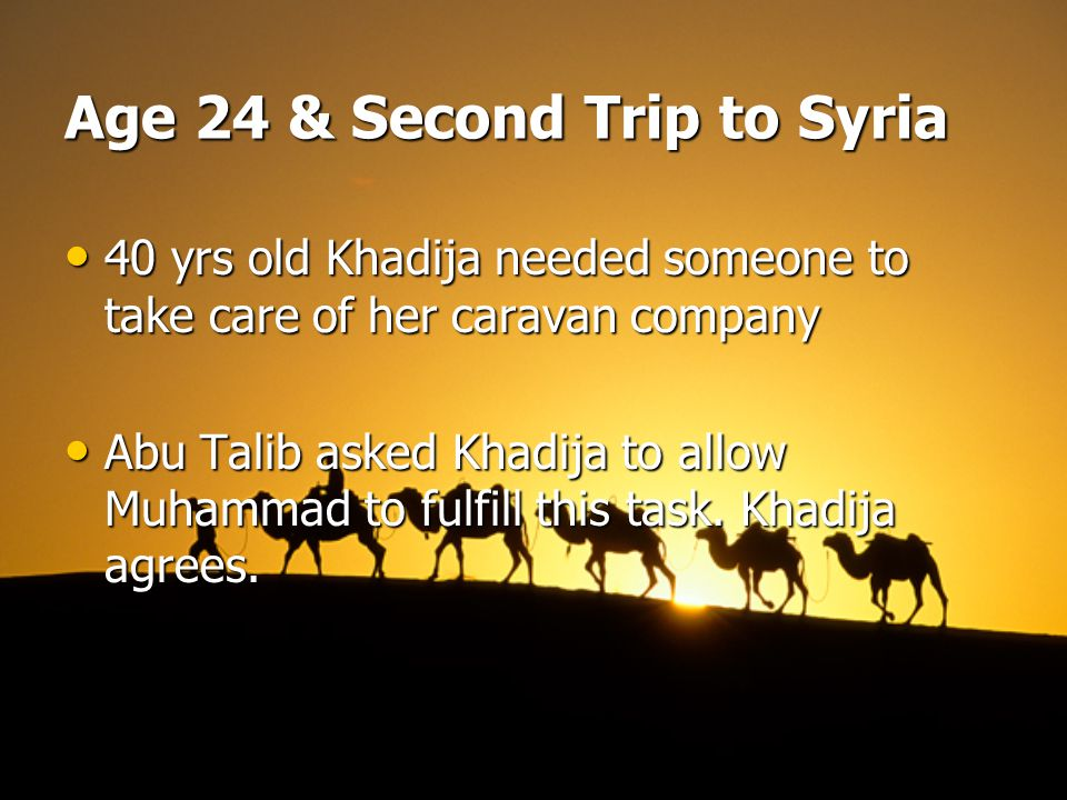 Age 24 & Second Trip to Syria 40 yrs old Khadija needed someone to take care of her caravan company 40 yrs old Khadija needed someone to take care of her caravan company Abu Talib asked Khadija to allow Muhammad to fulfill this task.