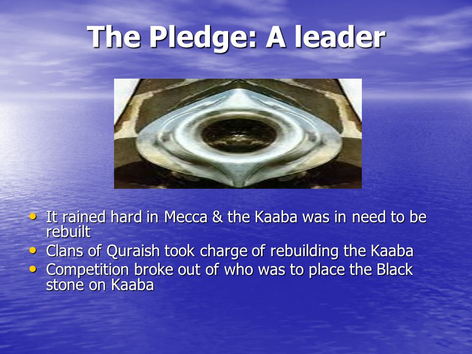 The Pledge: A leader It rained hard in Mecca & the Kaaba was in need to be rebuilt It rained hard in Mecca & the Kaaba was in need to be rebuilt Clans of Quraish took charge of rebuilding the Kaaba Clans of Quraish took charge of rebuilding the Kaaba Competition broke out of who was to place the Black stone on Kaaba Competition broke out of who was to place the Black stone on Kaaba