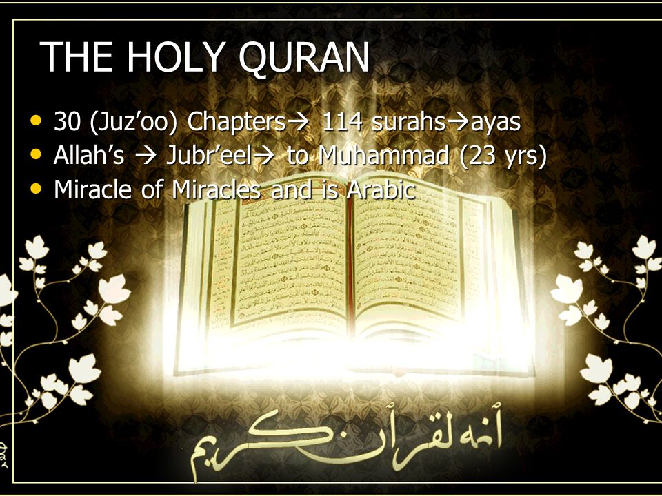 THE HOLY QURAN 30 (Juz'oo) Chapters  114 surahs  ayas 30 (Juz'oo) Chapters  114 surahs  ayas Allah's  Jubr'eel  to Muhammad (23 yrs) Allah's  Jubr'eel  to Muhammad (23 yrs) Miracle of Miracles and is Arabic Miracle of Miracles and is Arabic