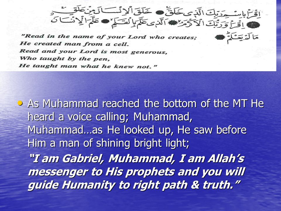 As Muhammad reached the bottom of the MT He heard a voice calling; Muhammad, Muhammad…as He looked up, He saw before Him a man of shining bright light; As Muhammad reached the bottom of the MT He heard a voice calling; Muhammad, Muhammad…as He looked up, He saw before Him a man of shining bright light; I am Gabriel, Muhammad, I am Allah's messenger to His prophets and you will guide Humanity to right path & truth.