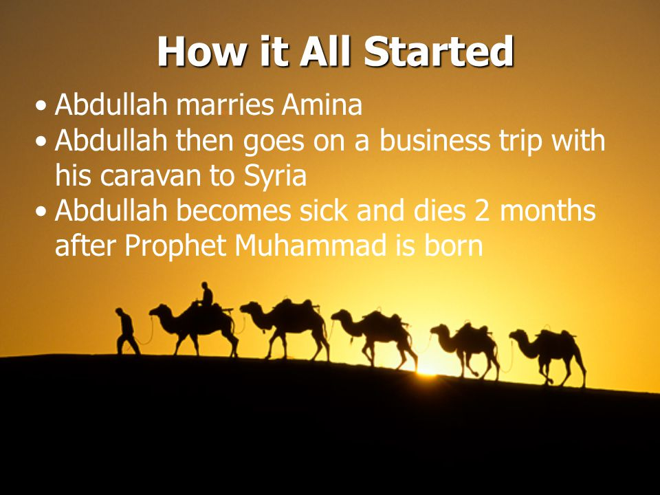 How it All Started Abdullah marries Amina Abdullah then goes on a business trip with his caravan to Syria Abdullah becomes sick and dies 2 months after Prophet Muhammad is born