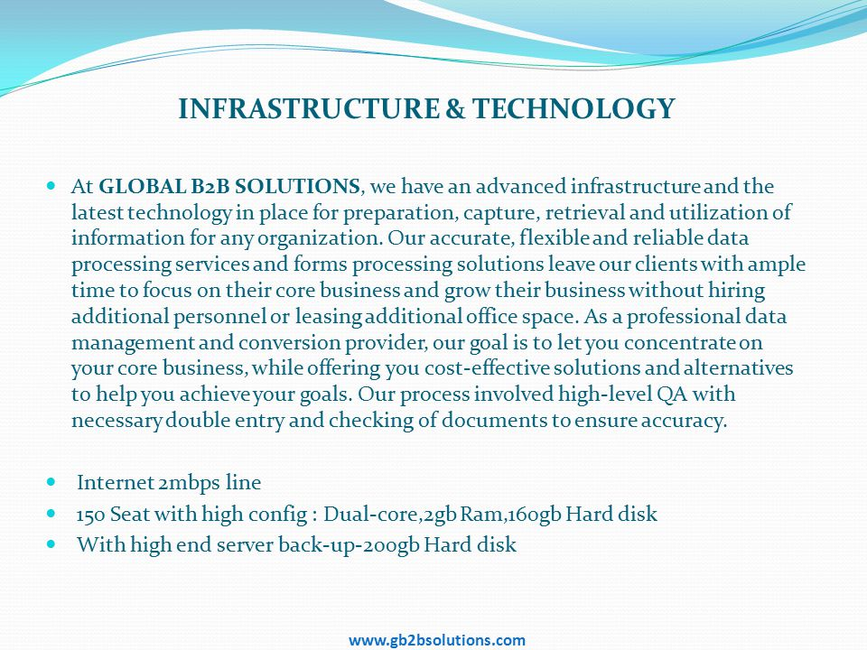 INFRASTRUCTURE & TECHNOLOGY At GLOBAL B2B SOLUTIONS, we have an advanced infrastructure and the latest technology in place for preparation, capture, retrieval and utilization of information for any organization.