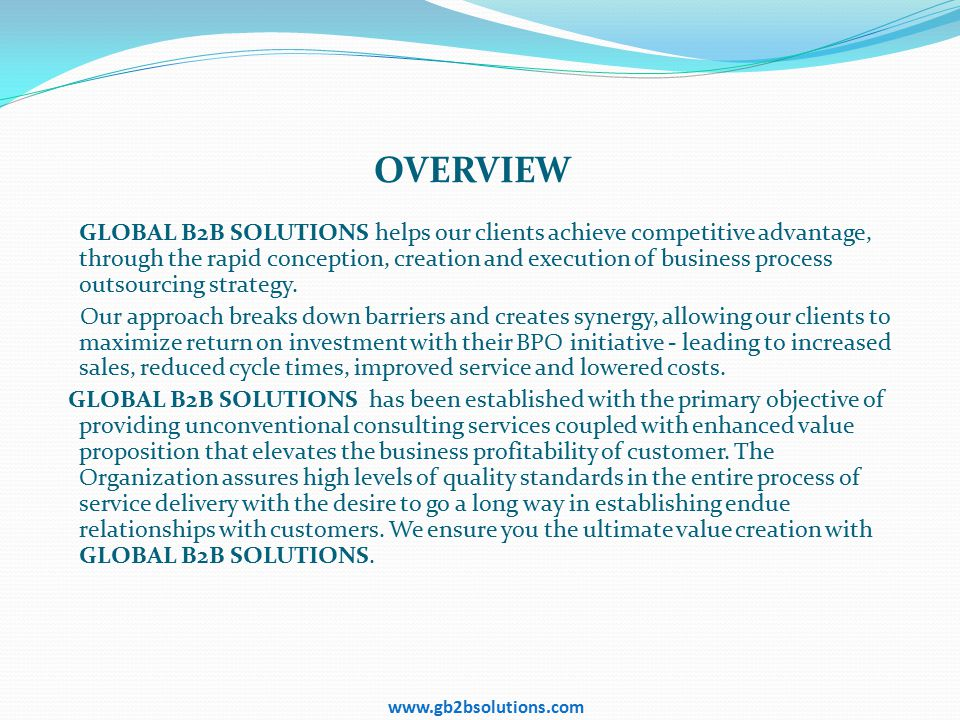 www.gb2bsolutions.com OVERVIEW GLOBAL B2B SOLUTIONS helps our clients achieve competitive advantage, through the rapid conception, creation and execution of business process outsourcing strategy.