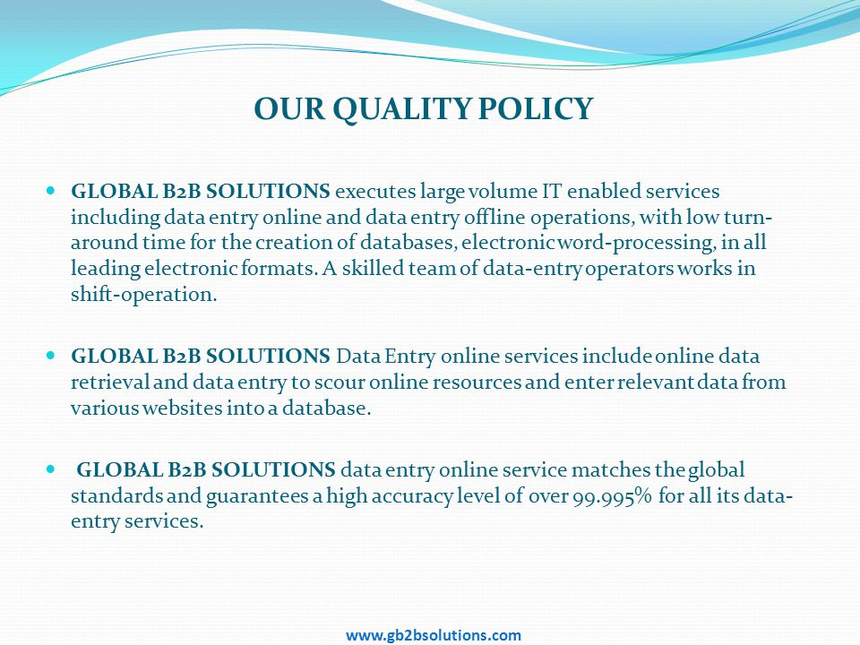 OUR QUALITY POLICY GLOBAL B2B SOLUTIONS executes large volume IT enabled services including data entry online and data entry offline operations, with