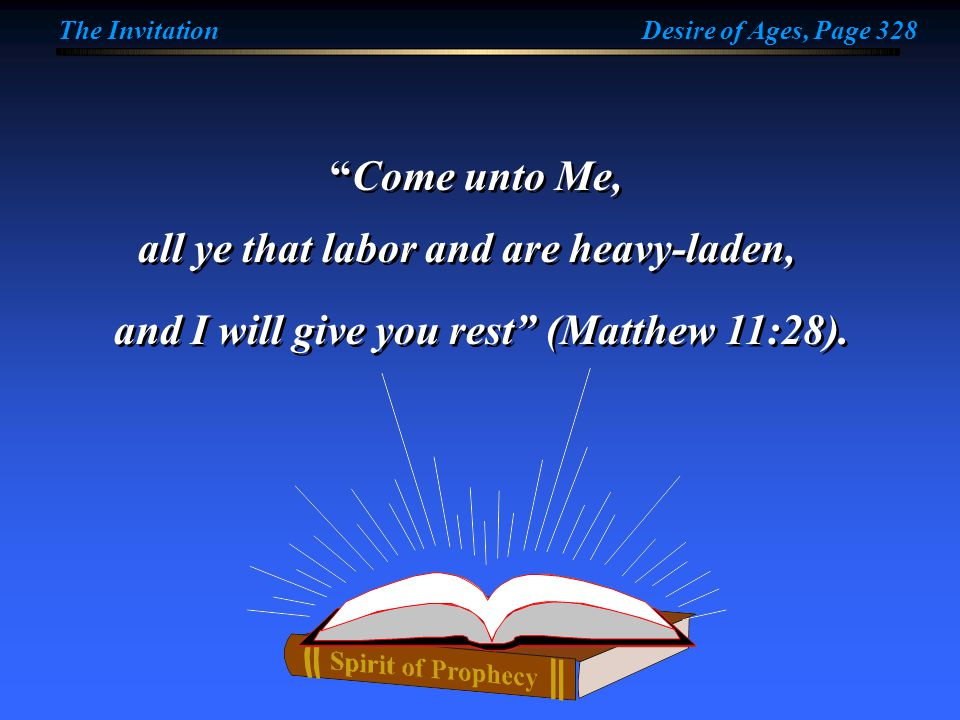 "The InvitationDesire of Ages, Page 328 ""Come unto Me, all ye that labor and are heavy-laden, and I will give you rest"" (Matthew 11:28)."