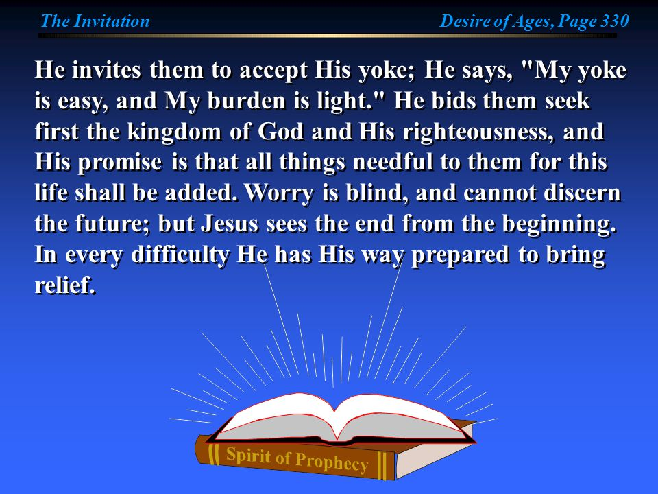 He invites them to accept His yoke; He says, My yoke is easy, and My burden is light. He bids them seek first the kingdom of God and His righteousness, and His promise is that all things needful to them for this life shall be added.