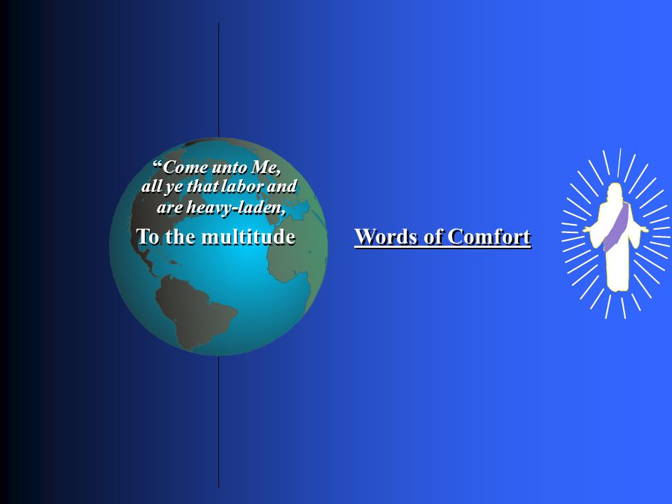 Words of Comfort To the multitude Only through Himself a knowledge of God could men receive Come unto Me, all ye that labor and are heavy-laden,