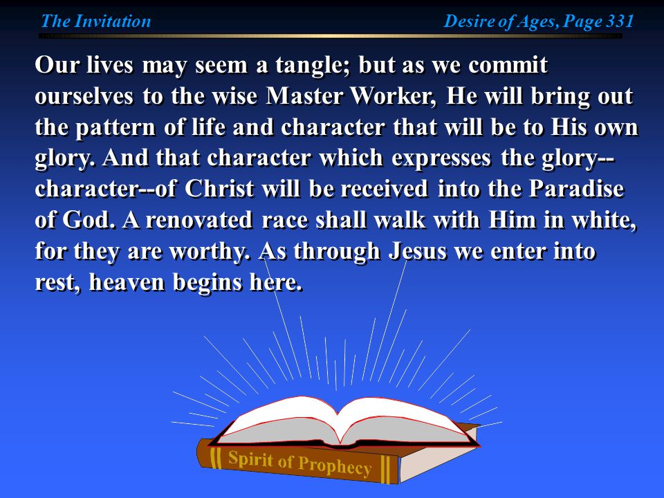 Our lives may seem a tangle; but as we commit ourselves to the wise Master Worker, He will bring out the pattern of life and character that will be to His own glory.