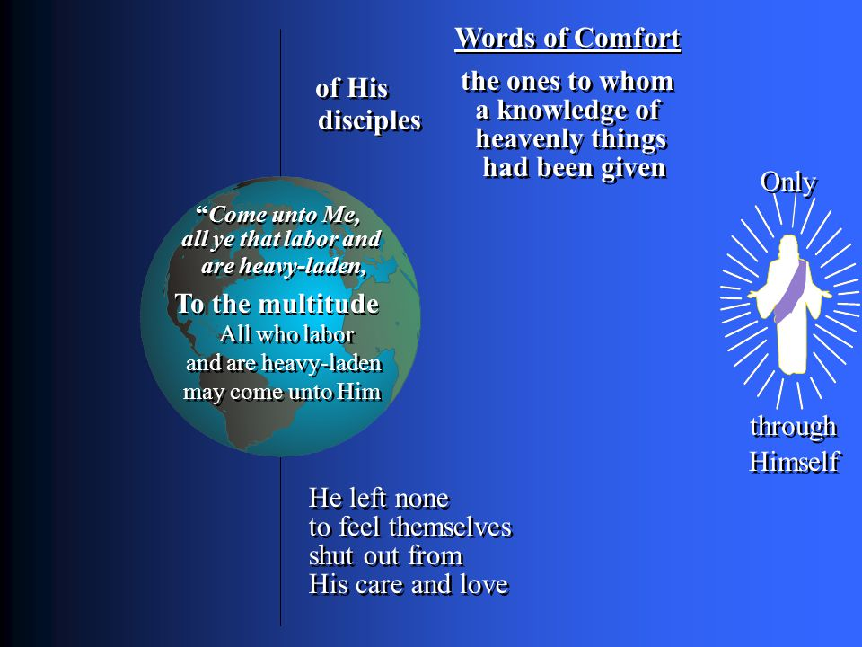 Words of Comfort To the multitude Only through Himself of His disciples a knowledge of the ones to whom heavenly things had been given He left none to feel themselves shut out from His care and love All who labor and are heavy-laden may come unto Him Come unto Me, all ye that labor and are heavy-laden,