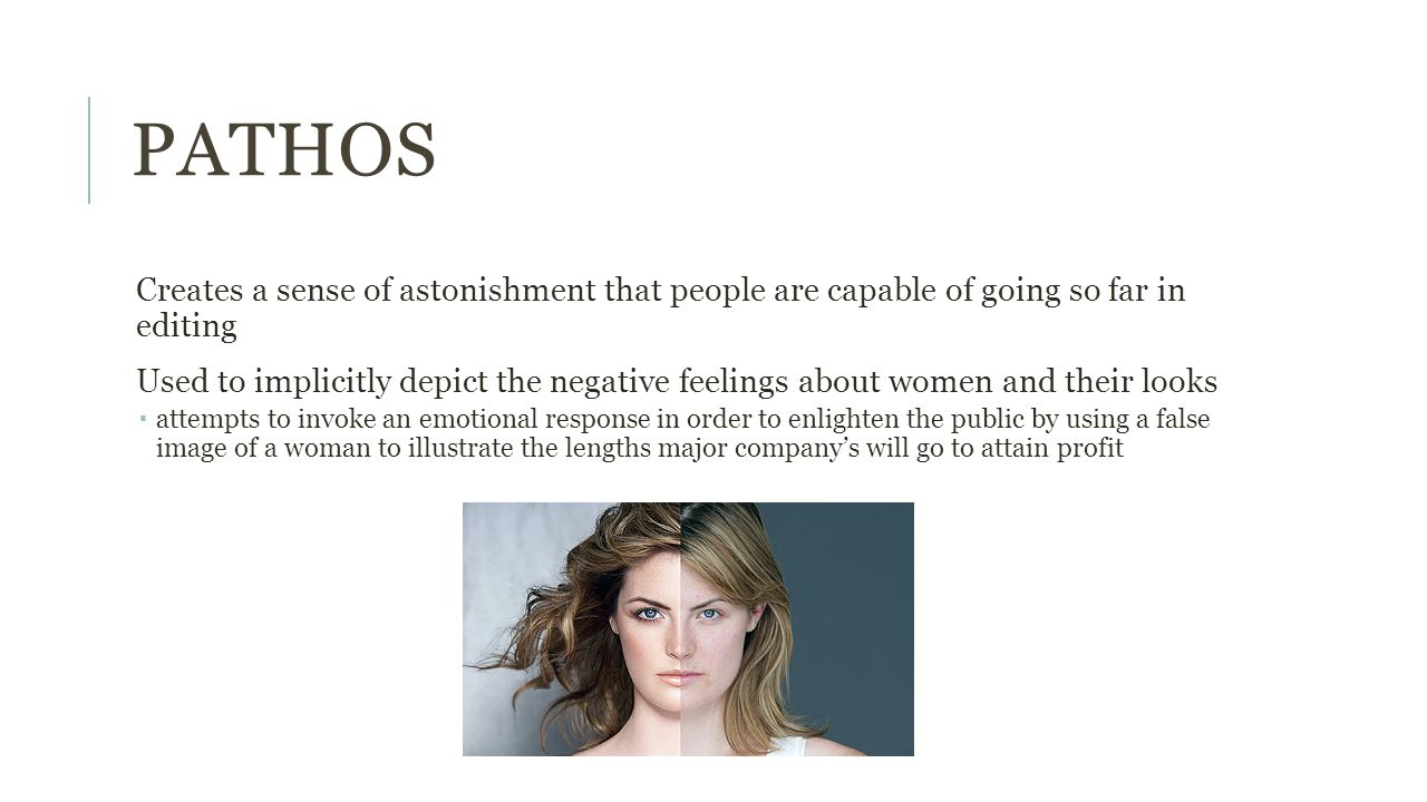 PATHOS Creates a sense of astonishment that people are capable of going so far in editing Used to implicitly depict the negative feelings about women and their looks  attempts to invoke an emotional response in order to enlighten the public by using a false image of a woman to illustrate the lengths major company's will go to attain profit
