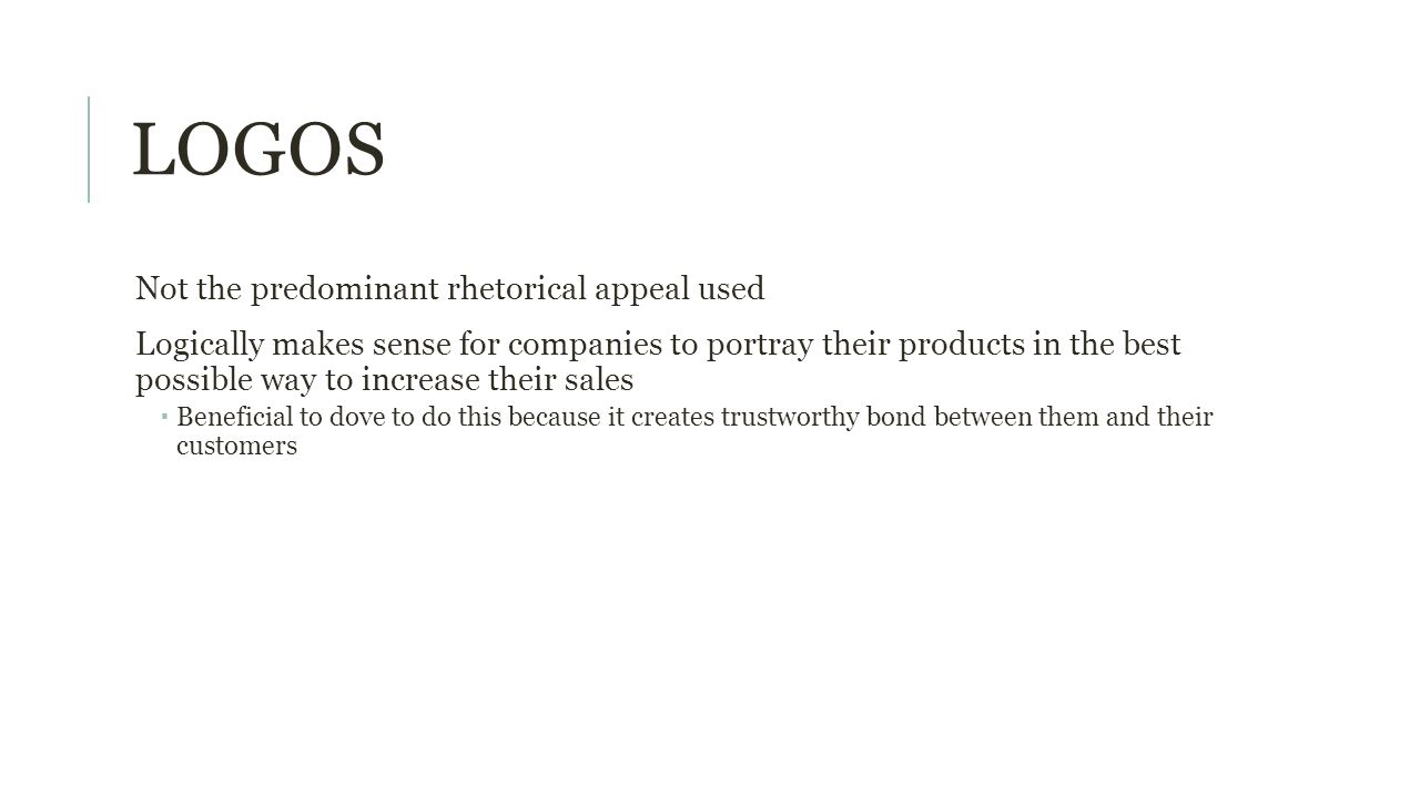 LOGOS Not the predominant rhetorical appeal used Logically makes sense for companies to portray their products in the best possible way to increase their sales  Beneficial to dove to do this because it creates trustworthy bond between them and their customers