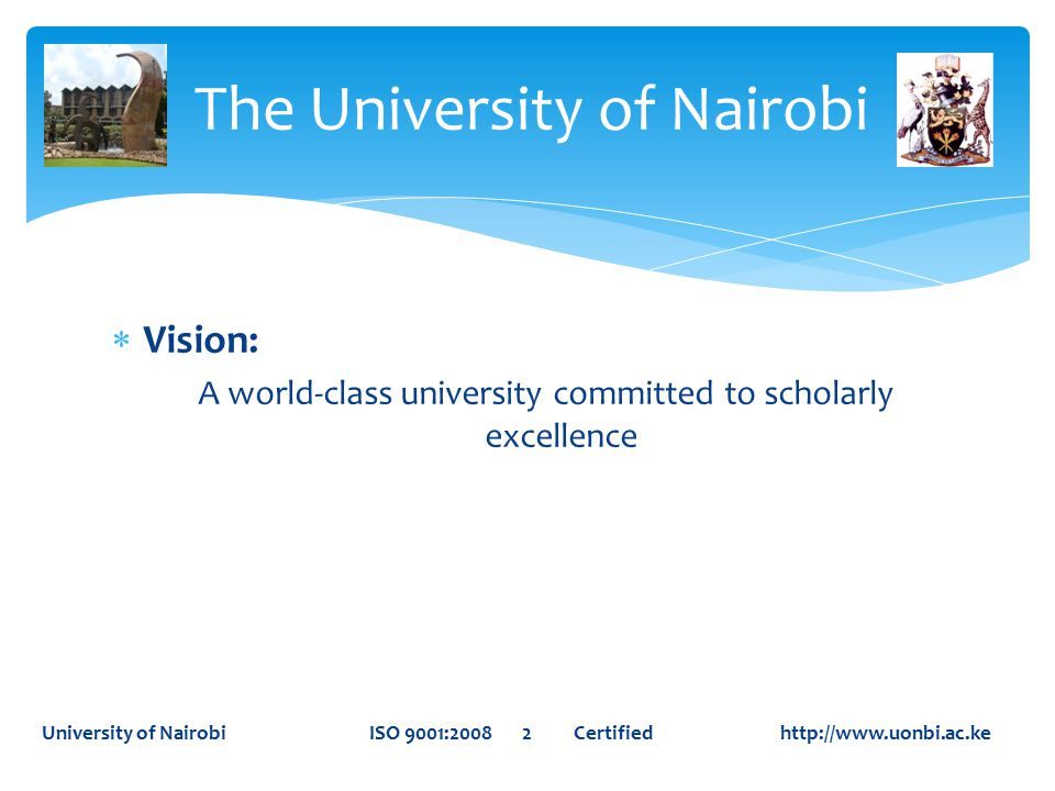  Vision: A world-class university committed to scholarly excellence The University of Nairobi University of Nairobi ISO 9001:2008 2 Certified http://www.uonbi.ac.ke