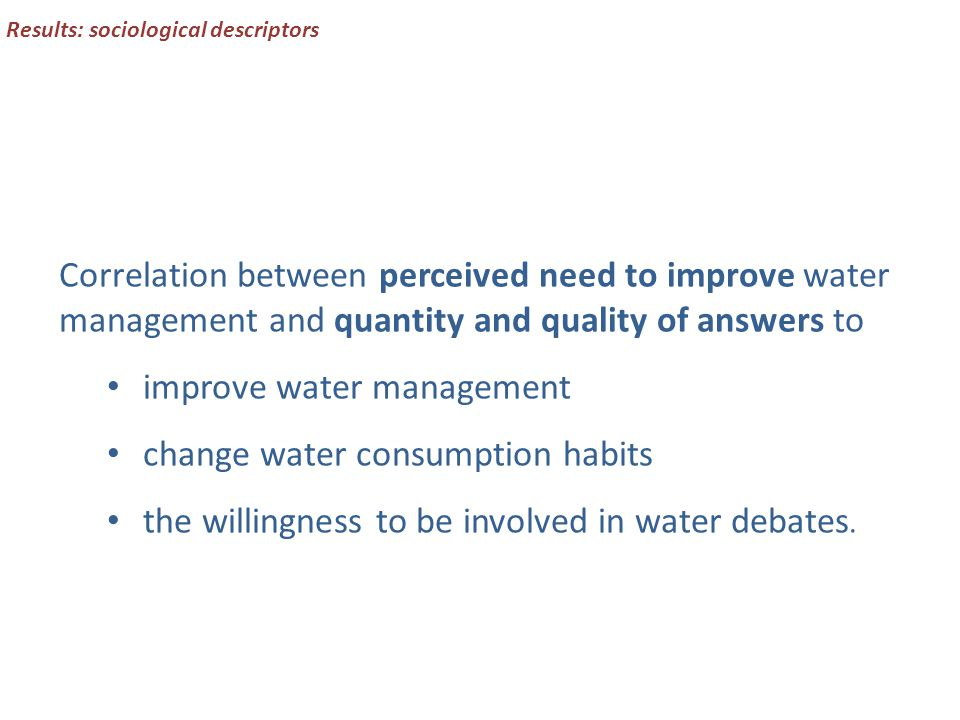 Correlation between perceived need to improve water management and quantity and quality of answers to improve water management change water consumption habits the willingness to be involved in water debates.