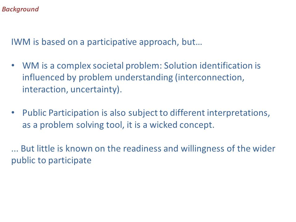 Background IWM is based on a participative approach, but… WM is a complex societal problem: Solution identification is influenced by problem understanding (interconnection, interaction, uncertainty).