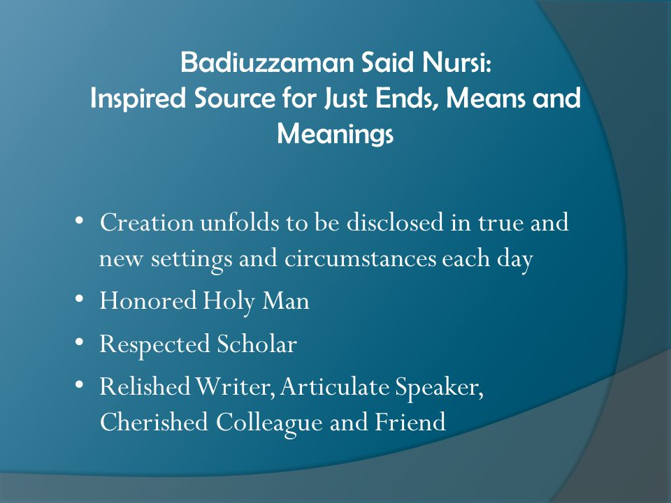 Badiuzzaman Said Nursi: Inspired Source for Just Ends, Means and Meanings Creation unfolds to be disclosed in true and new settings and circumstances each day Honored Holy Man Respected Scholar Relished Writer, Articulate Speaker, Cherished Colleague and Friend
