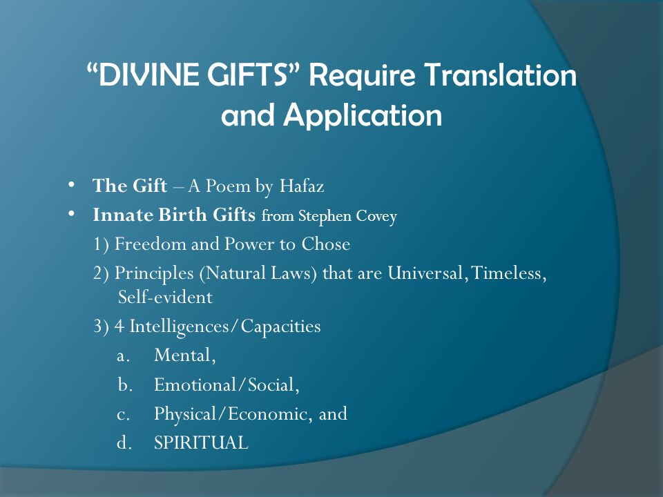 DIVINE GIFTS Require Translation and Application The Gift – A Poem by Hafaz Innate Birth Gifts from Stephen Covey 1) Freedom and Power to Chose 2) Principles (Natural Laws) that are Universal, Timeless, Self-evident 3) 4 Intelligences/Capacities a.Mental, b.Emotional/Social, c.Physical/Economic, and d.SPIRITUAL