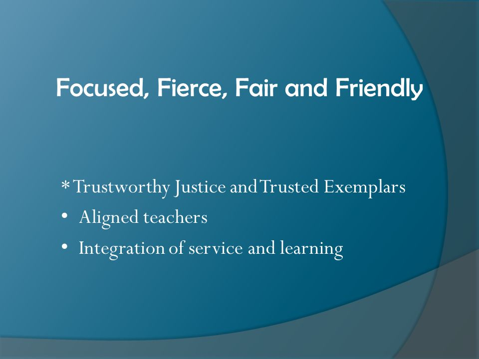 Focused, Fierce, Fair and Friendly * Trustworthy Justice and Trusted Exemplars Aligned teachers Integration of service and learning