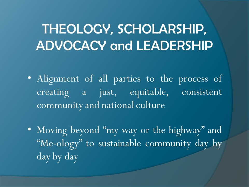 THEOLOGY, SCHOLARSHIP, ADVOCACY and LEADERSHIP Alignment of all parties to the process of creating a just, equitable, consistent community and national culture Moving beyond my way or the highway and Me-ology to sustainable community day by day by day