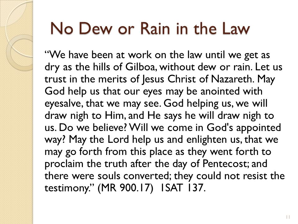 No Dew or Rain in the Law We have been at work on the law until we get as dry as the hills of Gilboa, without dew or rain.