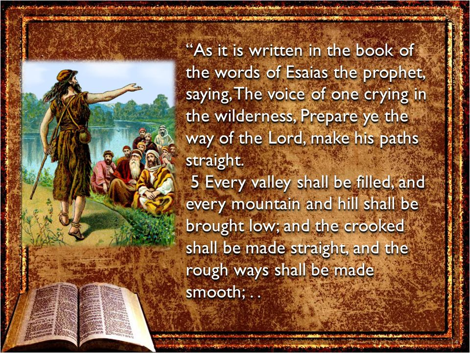 14 As it is written in the book of the words of Esaias the prophet, saying, The voice of one crying in the wilderness, Prepare ye the way of the Lord, make his paths straight.