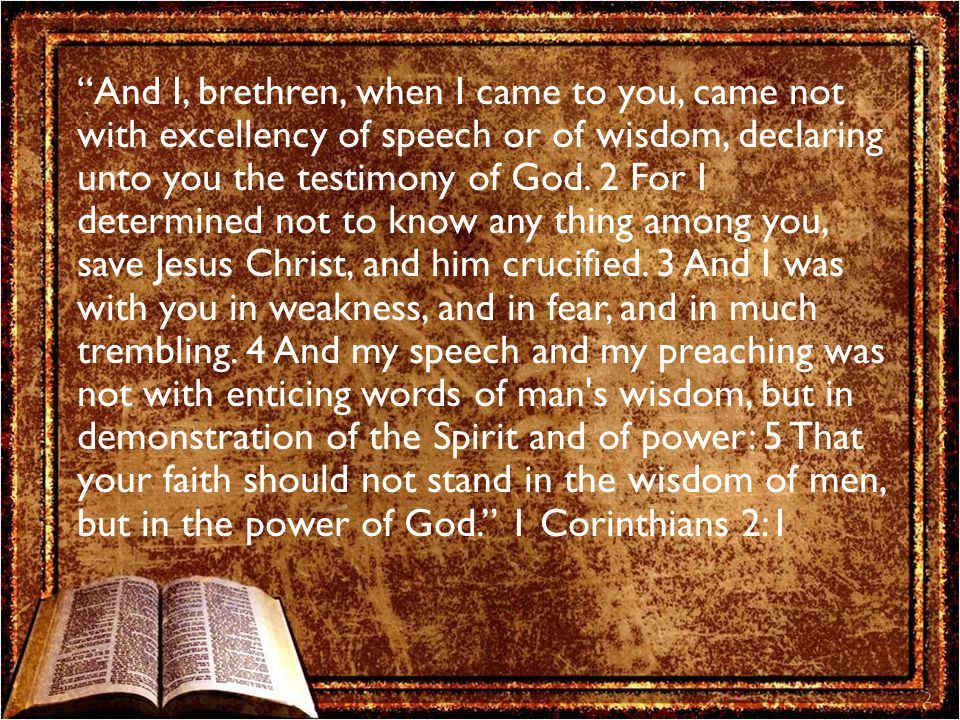 And I, brethren, when I came to you, came not with excellency of speech or of wisdom, declaring unto you the testimony of God.