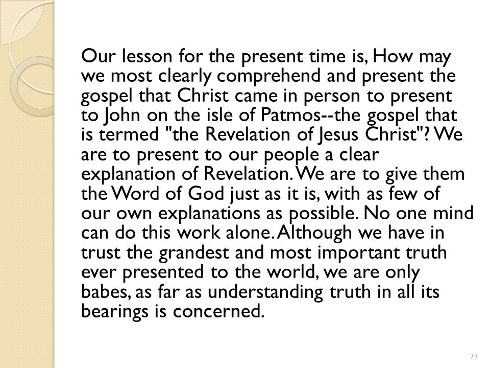 Our lesson for the present time is, How may we most clearly comprehend and present the gospel that Christ came in person to present to John on the isle of Patmos--the gospel that is termed the Revelation of Jesus Christ .