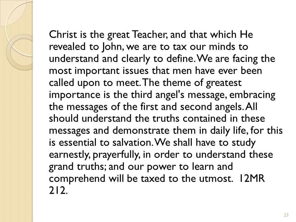 Christ is the great Teacher, and that which He revealed to John, we are to tax our minds to understand and clearly to define. We are facing the most i