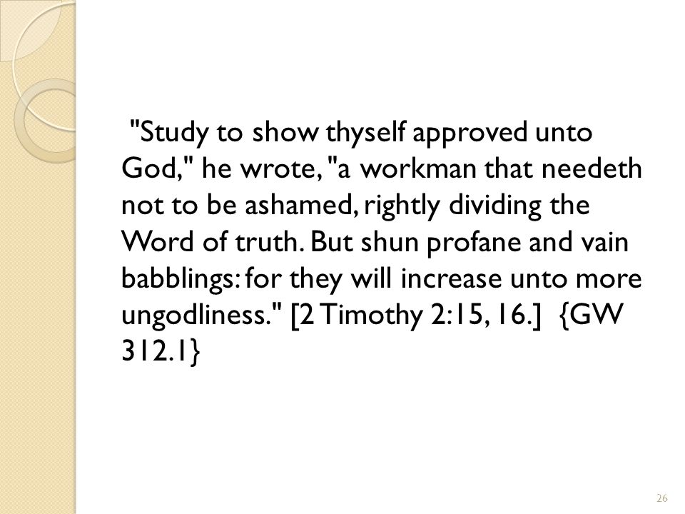 Study to show thyself approved unto God, he wrote, a workman that needeth not to be ashamed, rightly dividing the Word of truth.