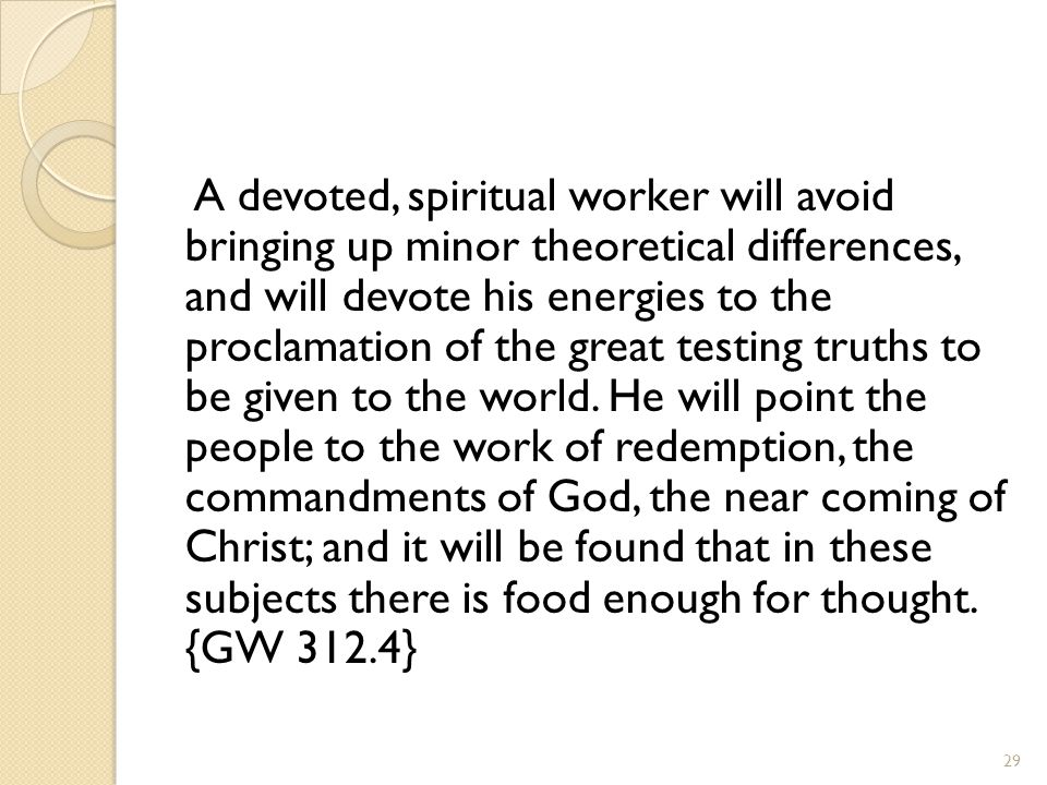 A devoted, spiritual worker will avoid bringing up minor theoretical differences, and will devote his energies to the proclamation of the great testing truths to be given to the world.