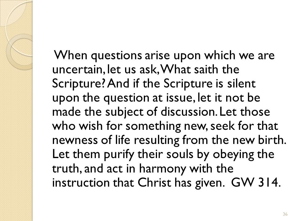 When questions arise upon which we are uncertain, let us ask, What saith the Scripture.