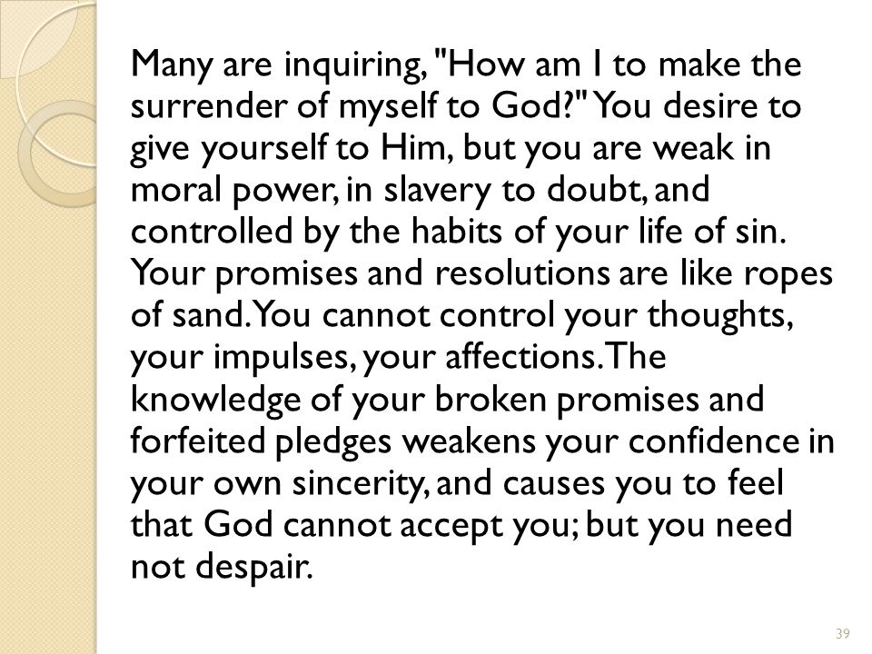 Many are inquiring, How am I to make the surrender of myself to God? You desire to give yourself to Him, but you are weak in moral power, in slavery to doubt, and controlled by the habits of your life of sin.