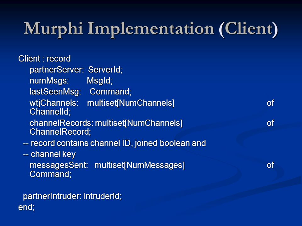 Murphi Implementation (Client) Client : record partnerServer: ServerId; numMsgs: MsgId; lastSeenMsg: Command; wtjChannels: multiset[NumChannels] of ChannelId; channelRecords: multiset[NumChannels] of ChannelRecord; -- record contains channel ID, joined boolean and -- record contains channel ID, joined boolean and -- channel key -- channel key messagesSent: multiset[NumMessages] of Command; partnerIntruder: IntruderId; partnerIntruder: IntruderId;end;