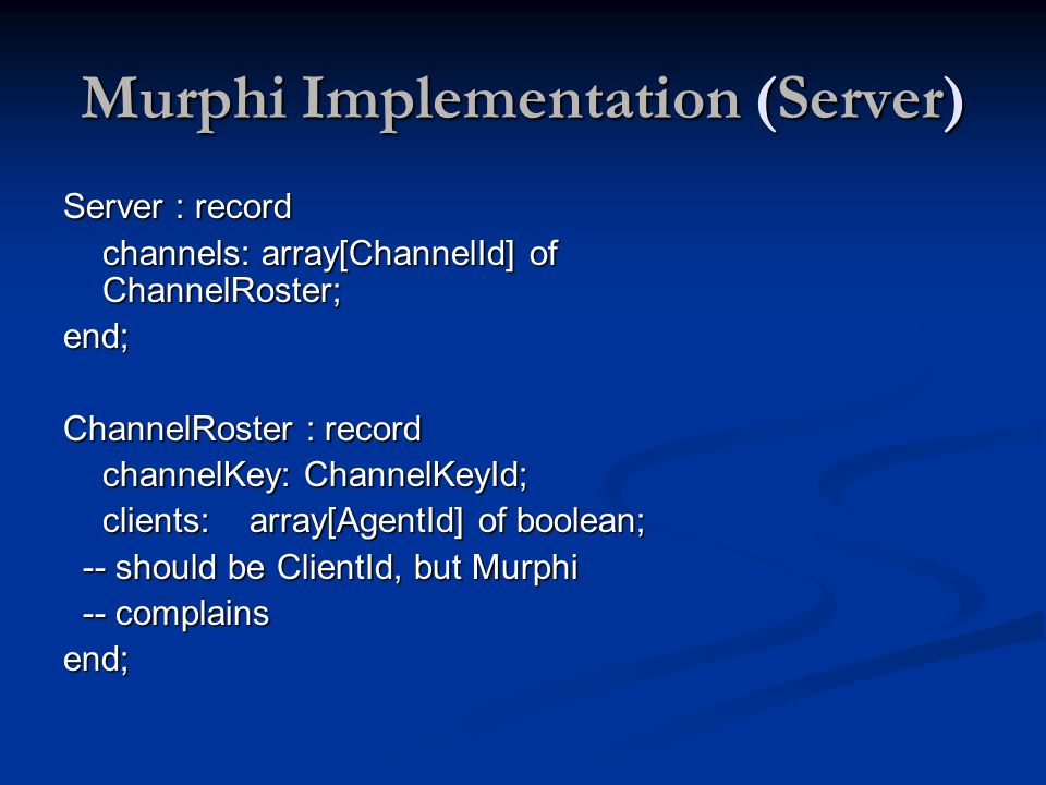 Murphi Implementation (Server) Server : record channels: array[ChannelId] of ChannelRoster; end; ChannelRoster : record channelKey: ChannelKeyId; clients: array[AgentId] of boolean; -- should be ClientId, but Murphi -- should be ClientId, but Murphi -- complains -- complainsend;