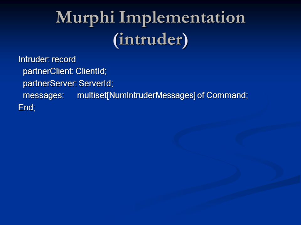 Murphi Implementation (intruder) Intruder: record partnerClient: ClientId; partnerClient: ClientId; partnerServer: ServerId; partnerServer: ServerId; messages: multiset[NumIntruderMessages] of Command; messages: multiset[NumIntruderMessages] of Command;End;