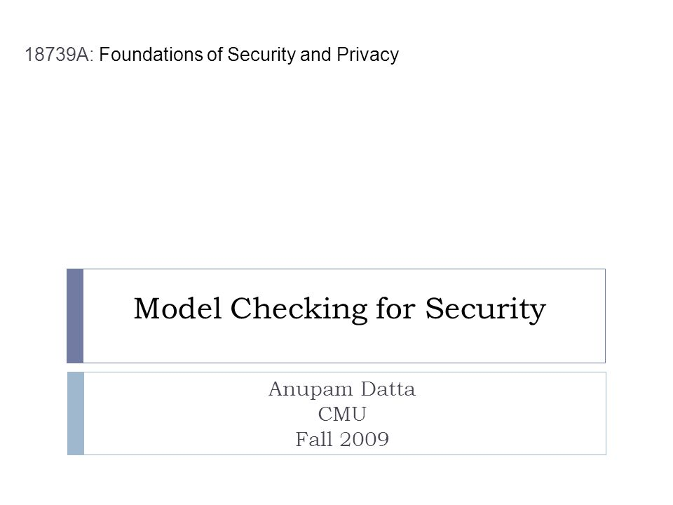 Model Checking for Security Anupam Datta CMU Fall 2009 18739A: Foundations of Security and Privacy