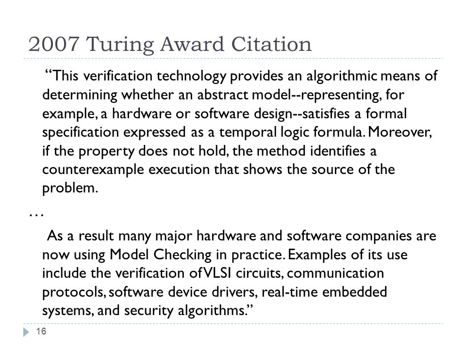 2007 Turing Award Citation This verification technology provides an algorithmic means of determining whether an abstract model--representing, for example, a hardware or software design--satisfies a formal specification expressed as a temporal logic formula.