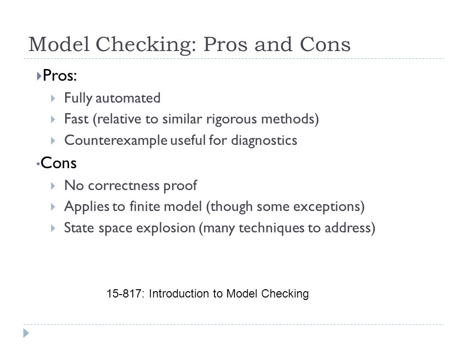 Model Checking: Pros and Cons  Pros:  Fully automated  Fast (relative to similar rigorous methods)  Counterexample useful for diagnostics Cons  No correctness proof  Applies to finite model (though some exceptions)  State space explosion (many techniques to address) 15-817: Introduction to Model Checking