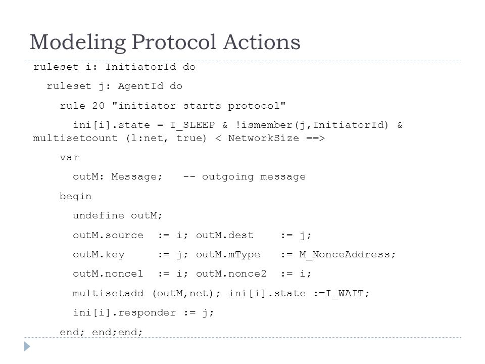 Modeling Protocol Actions ruleset i: InitiatorId do ruleset j: AgentId do rule 20 initiator starts protocol ini[i].state = I_SLEEP & !ismember(j,InitiatorId) & multisetcount (l:net, true) var outM: Message; -- outgoing message begin undefine outM; outM.source := i; outM.dest := j; outM.key := j; outM.mType := M_NonceAddress; outM.nonce1 := i; outM.nonce2 := i; multisetadd (outM,net); ini[i].state :=I_WAIT; ini[i].responder := j; end; end;end;